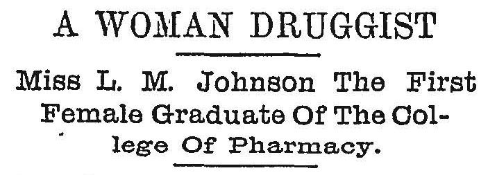 Newspaper Headline reads A Woman Druggist, Miss L.M. Johnson the first female graduate of the college of pharmacy.
